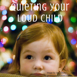 Quieting your loud child